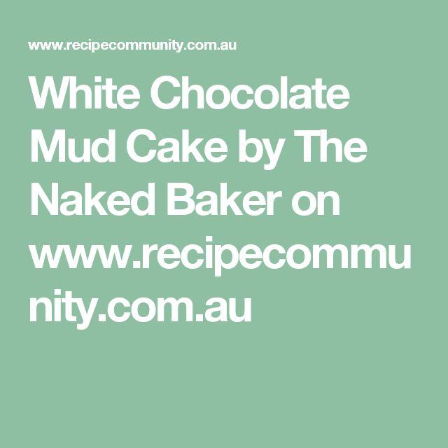 White Chocolate Mud Cake by The Naked Baker on www.recipecommunity.com.au