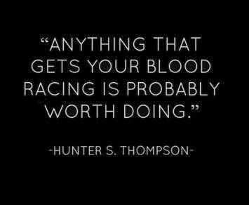 Anything that gets your blood racing is probably worth doing. ~Hunter S. Thompson.
