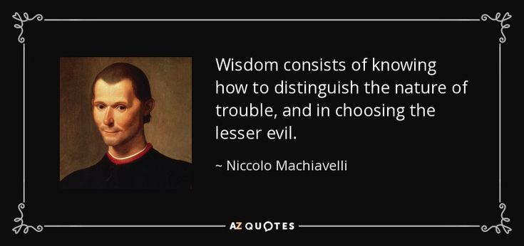 Wisdom consists of knowing how to distinguish the nature of trouble, and in choosing the lesser evil. - Niccolo Machiavelli