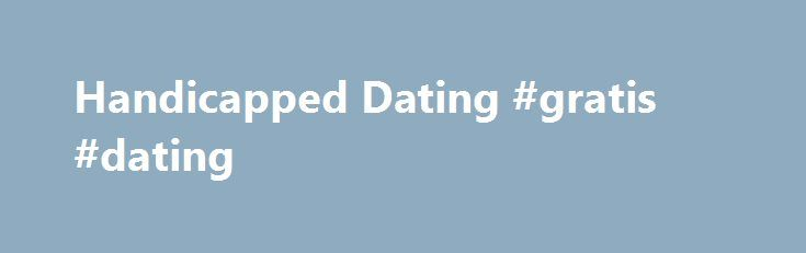 Handicapped Dating #gratis #dating http://dating.remmont.com/handicapped-dating-gratis-dating/  #handicap dating site # Take back control and find your love at Handicapped dating! Are you looking to date? Are you looking for someone who will fill your life with joy? You are handicapped and you wish to date but … Continue reading →
