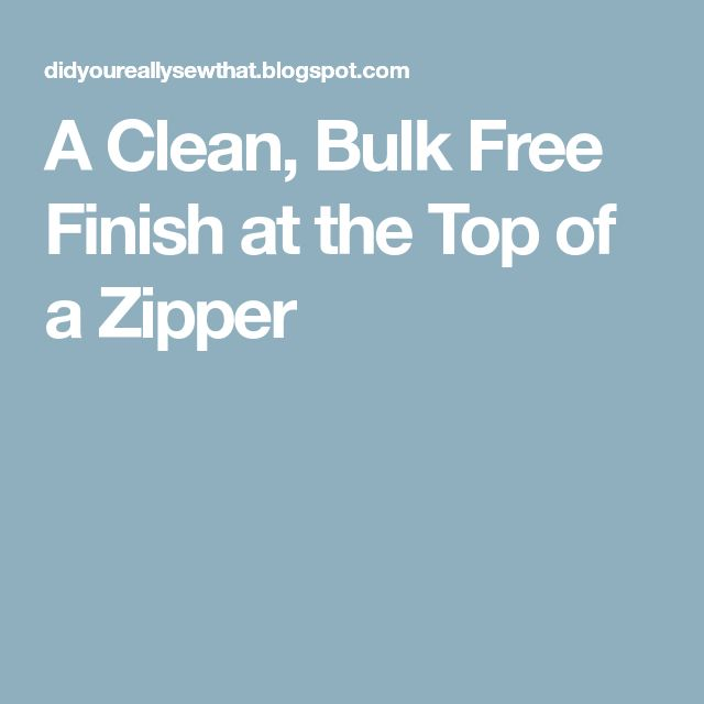 A Clean, Bulk Free Finish at the Top of a Zipper