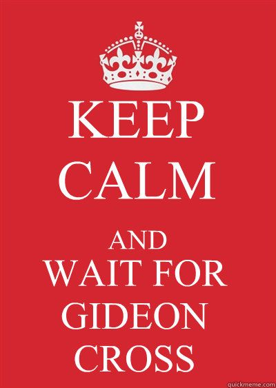keep calm and wait for gideon cross! 6 more days!