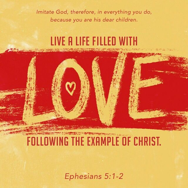 Because you are His dear children, live a life filled with love following the example of Christ. Ephesians 5:1-2