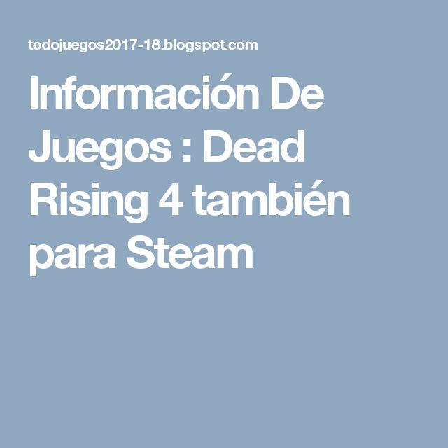 Información De Juegos : Dead Rising 4 también para Steam