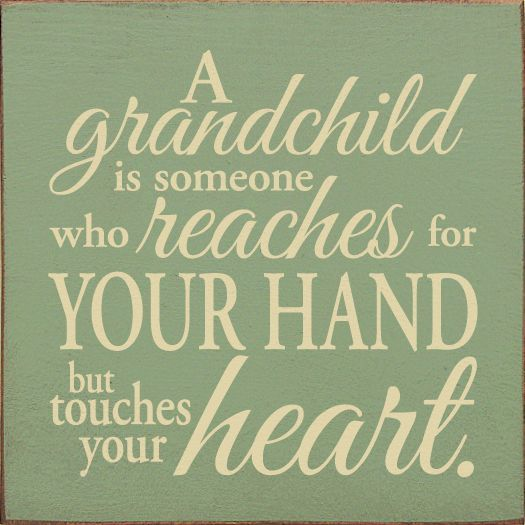 A grandchild is someone who reachest for your hand but touches your heart.