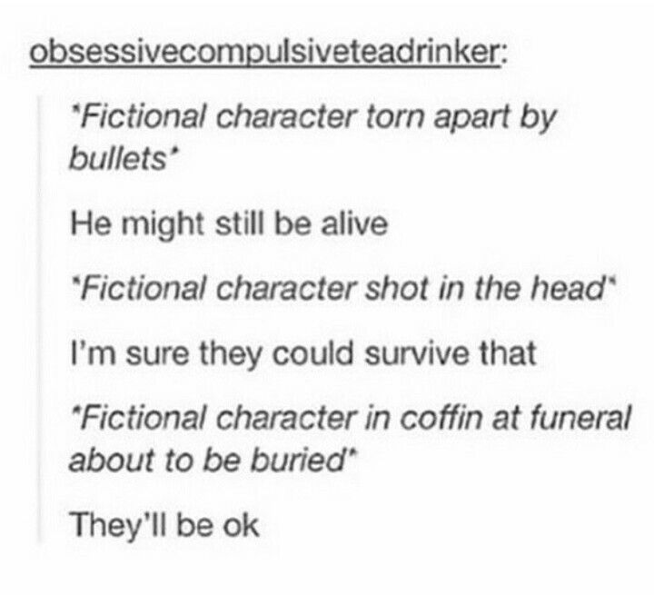 "Yes, I get overly optimistic at the ""fictional"" part, so their death hits me twice as hard, because I REALLY thought they would pull through somehow!"