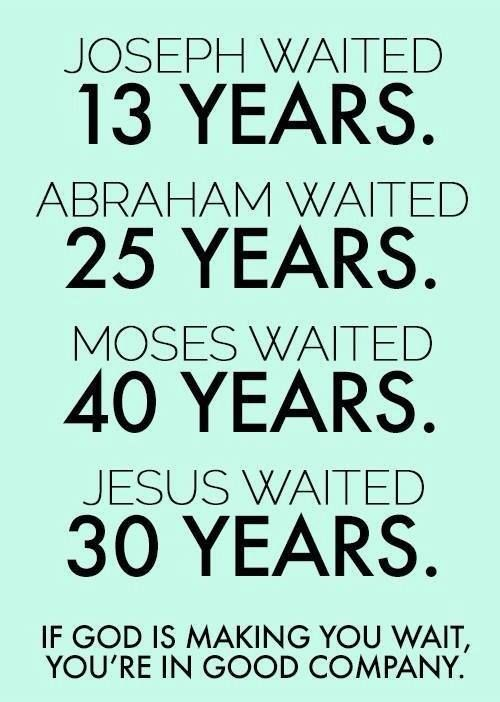 Joseph waited 13 years Abraham waited 25 years Moses waited 40 years Jesus waited 30 years If God is making you wait, you're in good company.