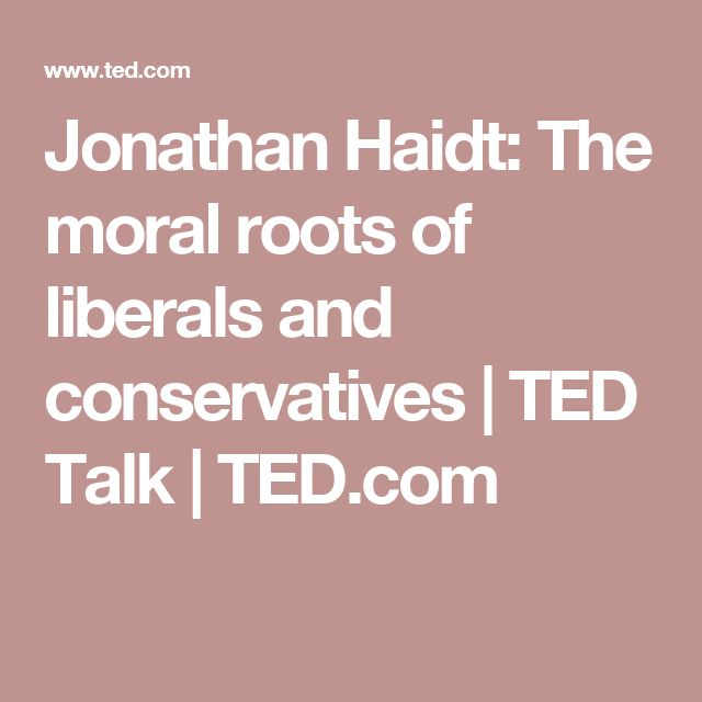 Jonathan Haidt: The moral roots of liberals and conservatives | TED Talk | TED.com