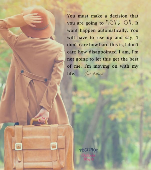 You must make a decision that you are going to MOVE ON. It wont happen automatically. You will have to rise up and say, 'I don't care how hard this is, I don't care how disappointed I am, I'm not going to let this get the best of me. I'm moving on with my life.' Joel Osteen