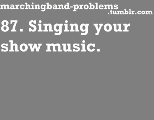 """Marching Band Problems I do this all the time without even noticing. Someone will hear me and walk up and ask me what song that is and I'll say, """"It's my show music"""". They don't get it."""