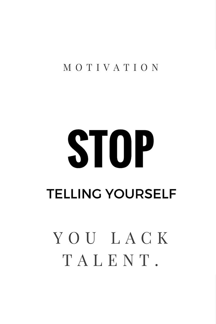 STOP TELLING YOURSELF YOU LACK TALENT MOTIVATION