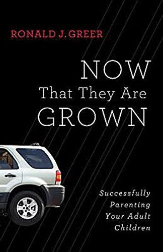 Now That They Are Grown: Successfully Parenting Your Adult Children by Ronald J. Greer