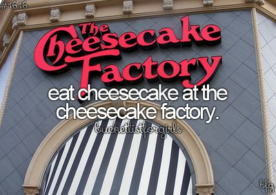 Eat at The Cheesecake Factory - Done. It's alright. The Cheesecake is fab, but the actual food is just meh.<<Cheesecake is life therefore this is bucket list