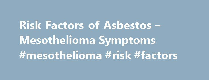 Risk Factors of Asbestos – Mesothelioma Symptoms #mesothelioma #risk #factors http://puerto-rico.nef2.com/risk-factors-of-asbestos-mesothelioma-symptoms-mesothelioma-risk-factors/  Risk Factors of Asbestos Risk factors of cancer are varied and can include environmental, occupational. or genetic factors. Lifestyle choices and pharmaceutical substances may also fall into this category. However, it remains uncertain why those possessing several risk factors pointing to the development of cancer…