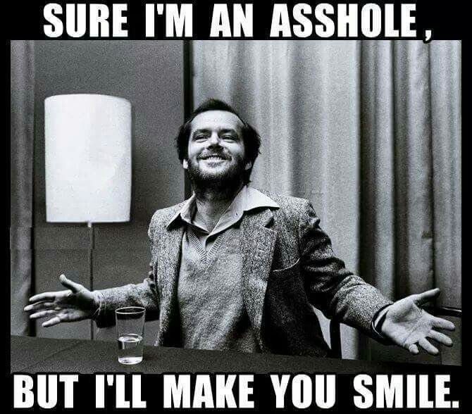 Sure I'm an asshole, but I'll make you smile