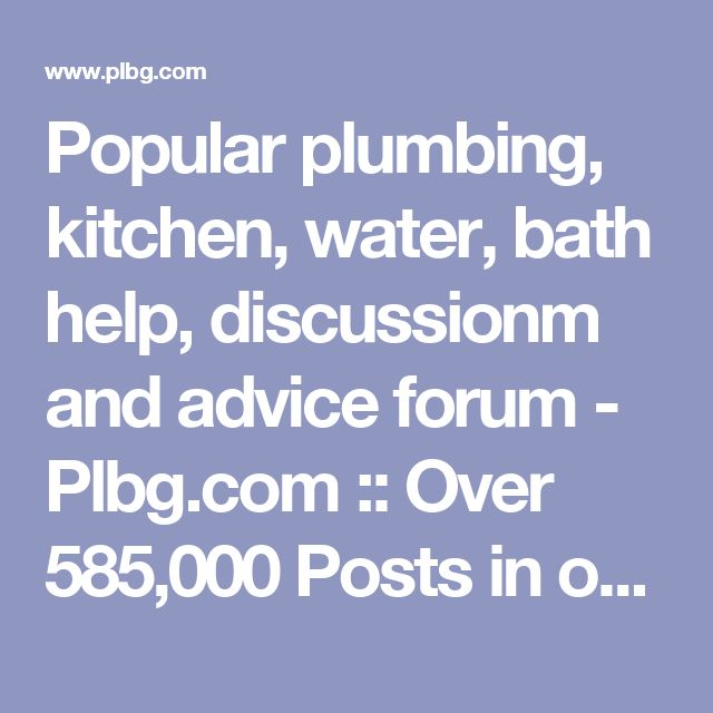 Popular plumbing, kitchen, water, bath help, discussionm and advice forum - Plbg.com :: Over 585,000 Posts in over 165k Threads