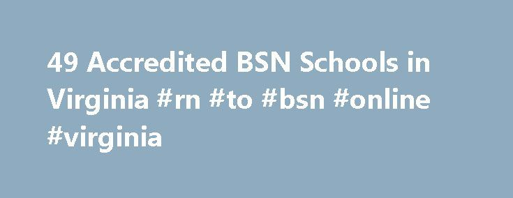 49 Accredited BSN Schools in Virginia #rn #to #bsn #online #virginia http://diet.nef2.com/49-accredited-bsn-schools-in-virginia-rn-to-bsn-online-virginia/  # Find Your Degree BSN Schools In Virginia BSN classes faculty can choose to work at one of 49 accredited bsn schools in Virginia. The graphs, statistics and analysis below outline the current state and the future direction of academia in bsn in the state of Virginia, which encompasses bsn training at the following levels: BSN Certificate…