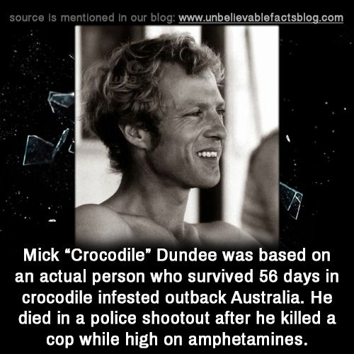 "Mick ""Crocodile"" Dundee was based on an actual person who survived 56 days in crocodile infested outback Australia. He died in a police shootout after he killed a cop while high on amphetamines."