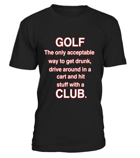"""# Golf T-Shirt Golf The only acceptable way to get drunk Gift .  Special Offer, not available in shops      Comes in a variety of styles and colours      Buy yours now before it is too late!      Secured payment via Visa / Mastercard / Amex / PayPal      How to place an order            Choose the model from the drop-down menu      Click on """"Buy it now""""      Choose the size and the quantity      Add your delivery address and bank details      And that's it!      Tags: This shirt says, Golf…"""