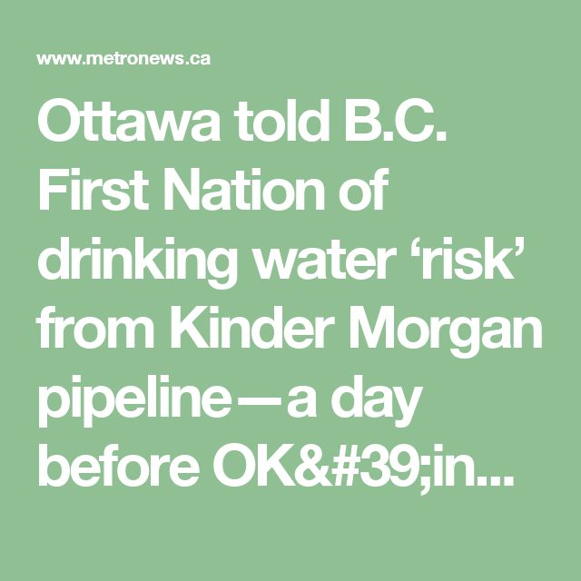Ottawa told B.C. First Nation of drinking water 'risk' from Kinder Morgan pipeline—a day before OK'ing it | Metro Vancouver