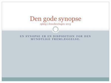 EN SYNOPSE ER EN DISPOSITION FOR DEN MUNDTLIGE FREMLÆGGELSE. Den gode synopse oplæg i demokratiugen 2013.