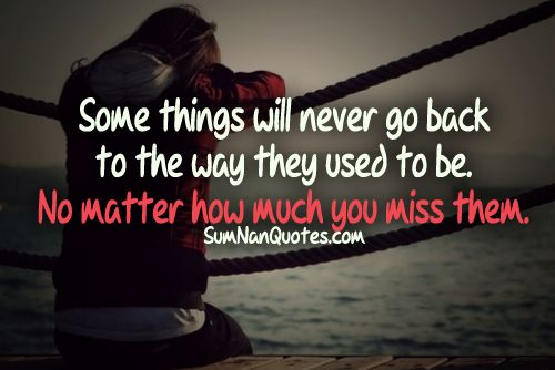 Some things will never go back to the way they used to be. No matter how much you miss them.