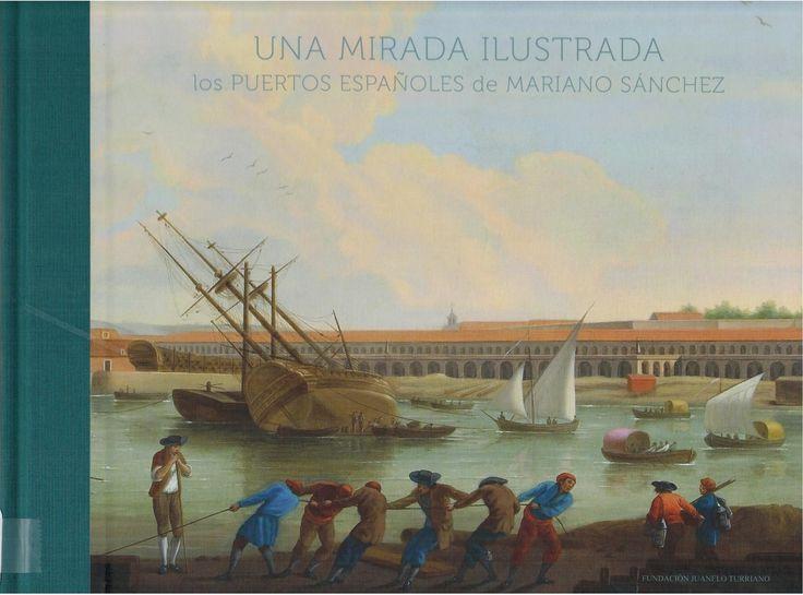 Una mirada ilustrada : los puertos españoles de Mariano Sánchez / dirigido por Pedro Navacués Palacio y Bernardo Revuelta Pol --- Madrid : Fundación Juanelo Turriano, 2014