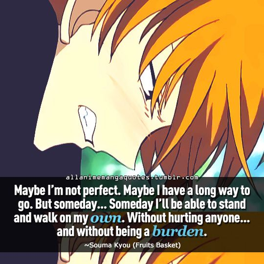 """""""Maybe I'm not perfect. Maybe I have a long way to go. But someday. . .someday I'll be able to stand and walk on my own. Without hurting anyone. . .and without being a burden"""""""