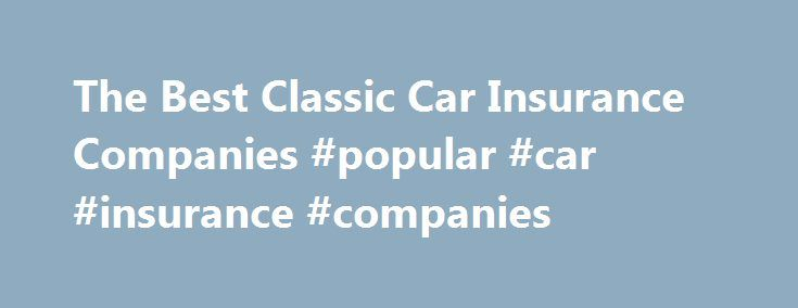 The Best Classic Car Insurance Companies #popular #car #insurance #companies http://washington.remmont.com/the-best-classic-car-insurance-companies-popular-car-insurance-companies/  The Best Classic Car Insurance Companies If you own a classic car. insurance companies that are willing to insure your vehicle are not as numerous as you might believe. Classic cars require levels of coverage that many car insurance companies are simply not willing to provide. Even if a company is willing to…