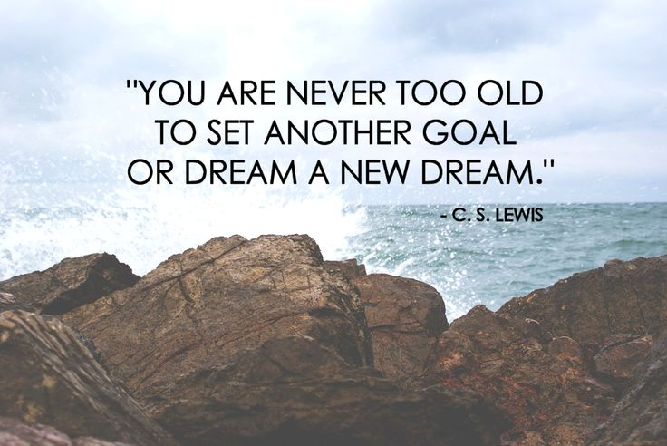 """""""You are never too old to set another goal or dream a new dream."""" - C.S. Lewis"""