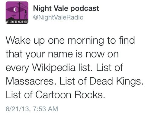 Wake up one morning to find that your name is now on every Wikipedia list. List of Massacres. List of Dead Kings. List of Cartoon Rocks. #nightvale