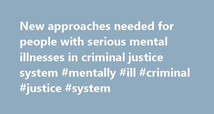 New approaches needed for people with serious mental illnesses in criminal justice system #mentally #ill #criminal #justice #system http://wisconsin.nef2.com/new-approaches-needed-for-people-with-serious-mental-illnesses-in-criminal-justice-system-mentally-ill-criminal-justice-system/  # New approaches needed for people with serious mental illnesses in criminal justice system Responding to the large number of people with serious mental illnesses in the criminal justice system will require…