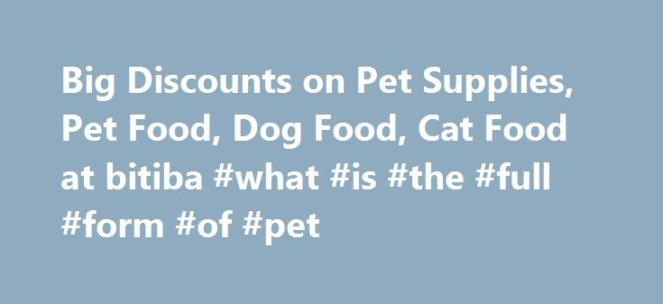 Big Discounts on Pet Supplies, Pet Food, Dog Food, Cat Food at bitiba #what #is #the #full #form #of #pet http://pet.remmont.com/big-discounts-on-pet-supplies-pet-food-dog-food-cat-food-at-bitiba-what-is-the-full-form-of-pet/  Big Discounts on Pet Supplies, Pet Food, Dog Food, Cat Food at bitiba bitiba – Pet supplies for less Whether you own a dog, a cat or even a fish, you will find everything you need for your pet at discount prices – only at bitiba! Great brands at great prices – our…