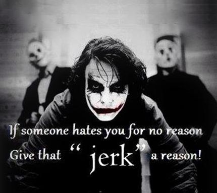 "Joker Quote :: Exactly! I get so pissed off when people are mad at me for no ""good"" reason...opportunity wasted...could've given a b**ch a real reason to hate me"