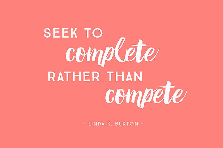 """Seek to complete rather than compete."" - Linda K. Burton, marriage, ReliefSociety General President, Church of Jesus Christ of Latter-Day Saints"