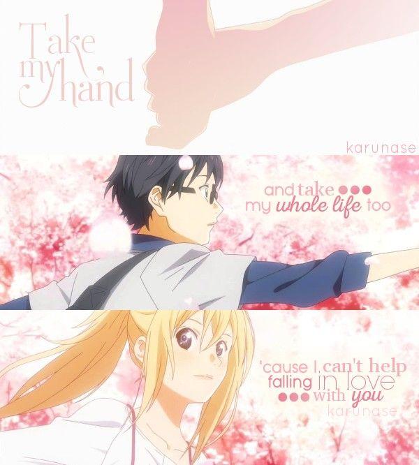 """Take my hand and take my whole life too 'cause I can't help falling in love with you.."" -Anime: Shigatsu Wa Kimi No Uso -Edited by Karunase -Tumblr: karunase.tumblr.com"