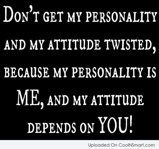 DON'T GET MY PERSONALITY AND MY ATTITUDE TWISTED, BECAUSE MY PERSONALITY IS ME, AND MY ATTITUDE DEPENDS ON YOU!