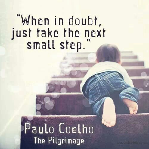 When in doubt, just take the next small step. - Paulo Coelho