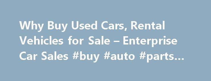 Why Buy Used Cars, Rental Vehicles for Sale – Enterprise Car Sales #buy #auto #parts #online http://auto.nef2.com/why-buy-used-cars-rental-vehicles-for-sale-enterprise-car-sales-buy-auto-parts-online/  #buy used cars # Why Buy a Used Vehicle Consider the Advantages Buying a used vehicle can save you money because a new vehicle experiences its greatest loss in value within the first 12 to 18 months. Rather than watching value decrease significantly in just the first year, consider buying a…
