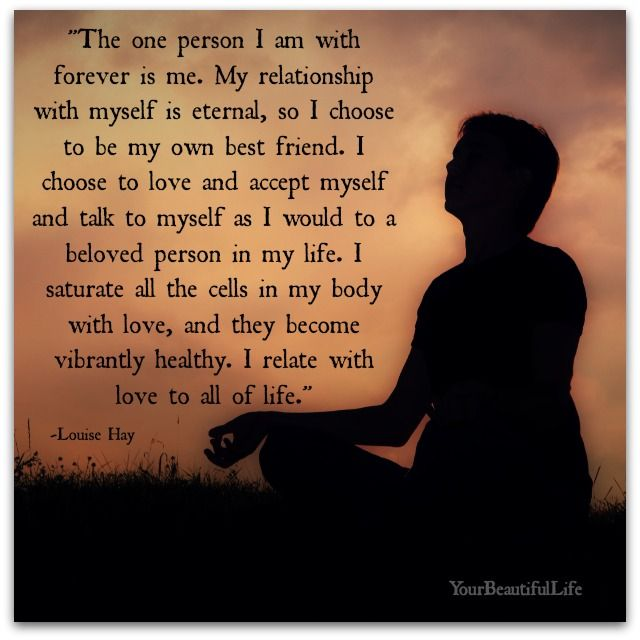 """The one person I am with forever is me. My relationship with myself is eternal, so I choose to be my own best friend. I choose to love and accept myself and talk to myself as I would to a beloved person in my life. I saturate all the cells in my body with love, and they become vibrantly healthy. I relate with love to all my life."" - Louise Hay"