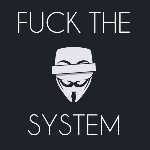 F*ck the system. Start a revolution!