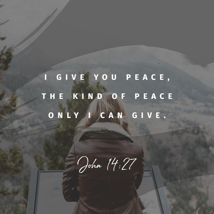 I give you peace, the kind of peace only I can give. It isn't like the peace this world can give. So don't be worried or afraid.