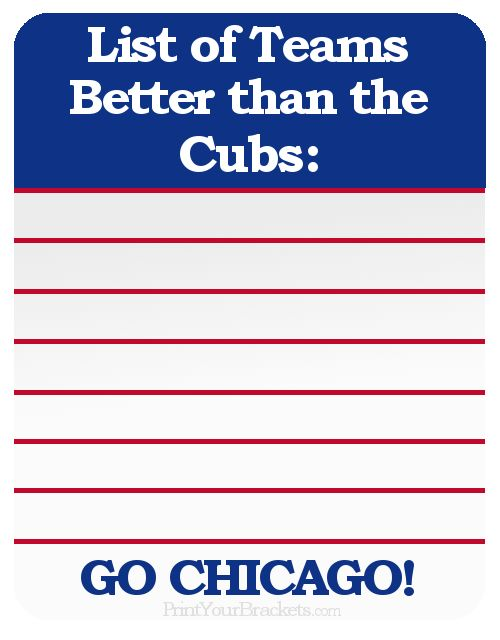 List of Teams Better than the Chicago Cubs ..Zero....Zip....Zilch....Nada....None..   Find your favorite team here http://printyourbrackets.com/funny-sports-images.html
