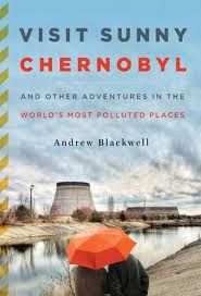 Travel literature review: Visit Sunny Chernobyl. << A quest to experience the world's most polluted places isn't the classic travel dream. But anyone who has felt a macabre pull to an off-beat destination can relate to the passion driving Andrew Blackwell to tour nuclear fallout zones and bob around on criminally polluted rivers.