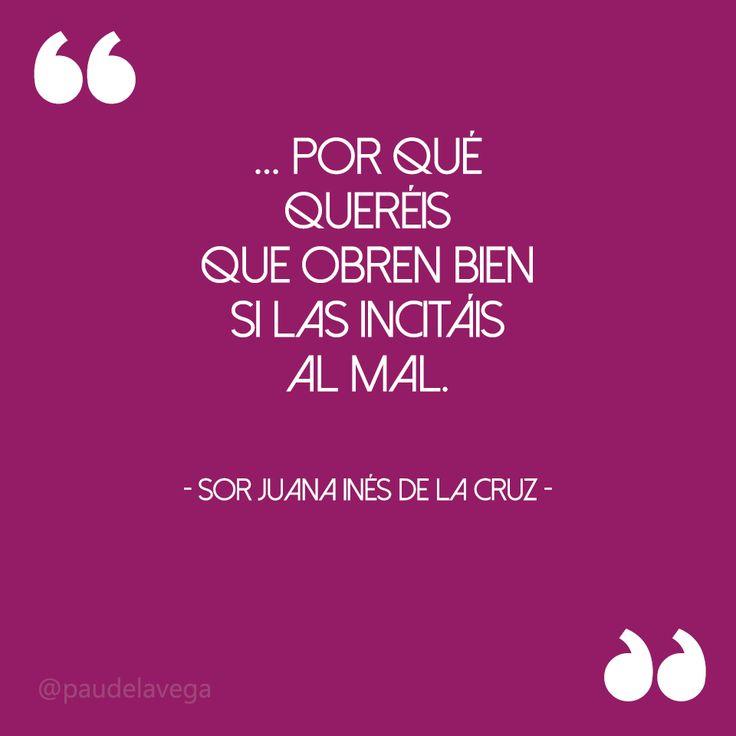 """""""... por qué quereis que obren bien si las incitáis al mal."""" - Sor Juana Inés de la Cruz."""