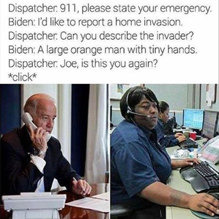 Dispatcher 911, please state your emergency. Biden: I'd like to report a home invasion. Dispatcher. Can you describe the invader? Biden: A large orange man with tiny hands. Dispatcher Joe, is this you again? *click*