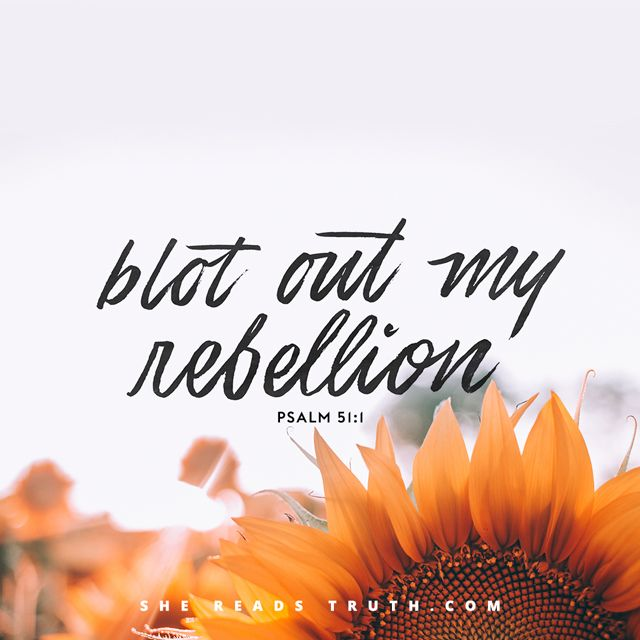Psalm 51:1 Be gracious to me, God, according to Your faithful love; according to Your abundant compassion, blot out my rebellion.