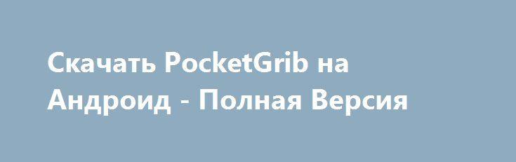 Скачать PocketGrib на Андроид - Полная Версия http://hacked-androider.ru/2787-skachat-pocketgrib-na-android-polnaya-versiya.html