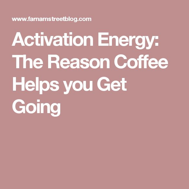 Activation Energy: The Reason Coffee Helps you Get Going