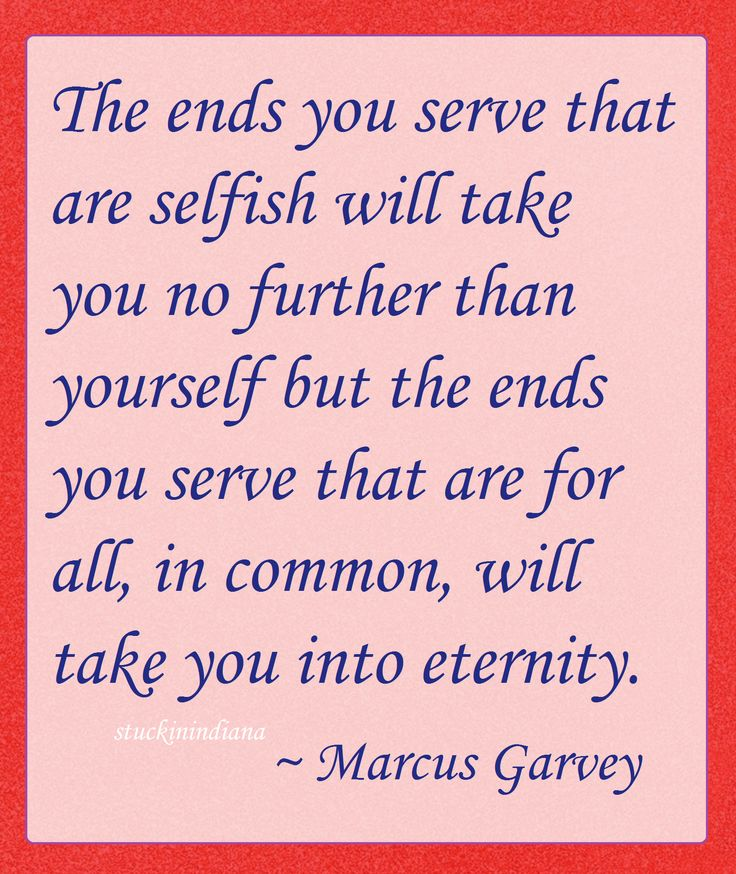 """""""The ends you serve that are selfish will take you no further than yourself but the ends you serve that are for all, in common, will take you into eternity."""" ~ Marcus Garvey #quote"""